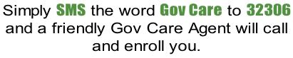 Simply SMS the word Gov Care to 32306  and a friendly Gov Care Agent will call  and enroll you.